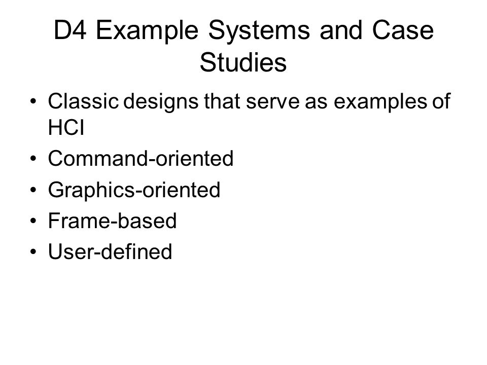 D4 Example Systems and Case Studies Classic designs that serve as examples of HCI Command-oriented Graphics-oriented Frame-based User-defined