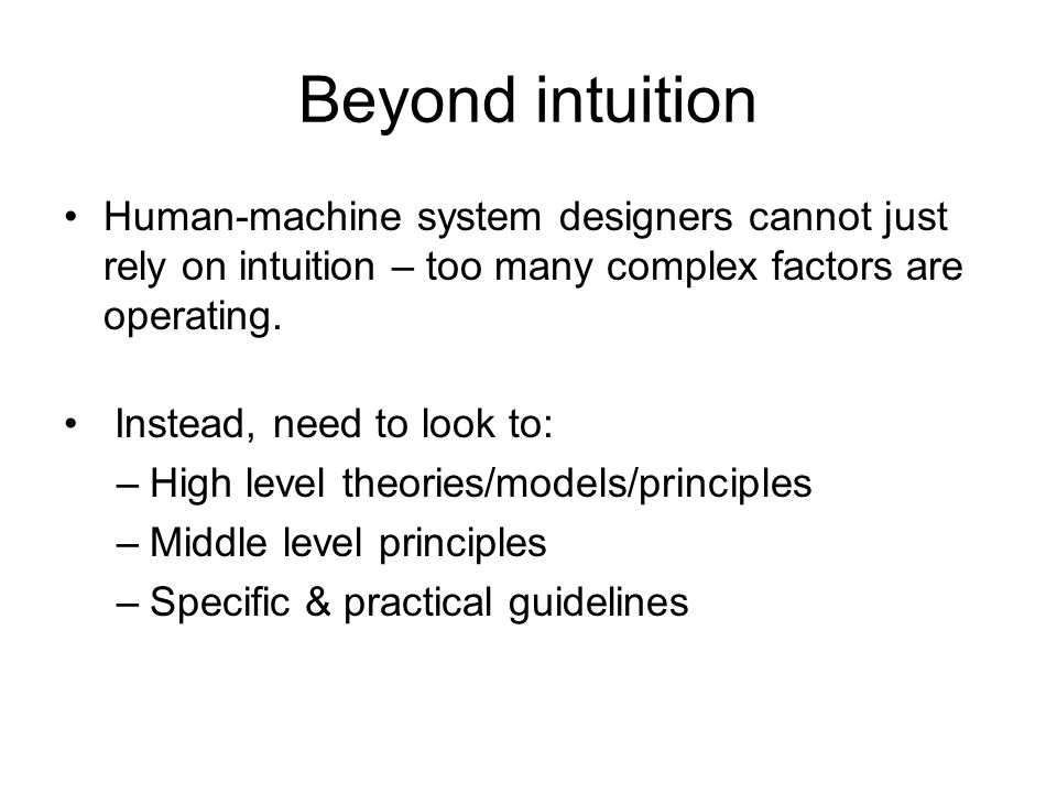 Beyond intuition Human-machine system designers cannot just rely on intuition – too many complex factors are operating. Instead, need to look to: –Hig