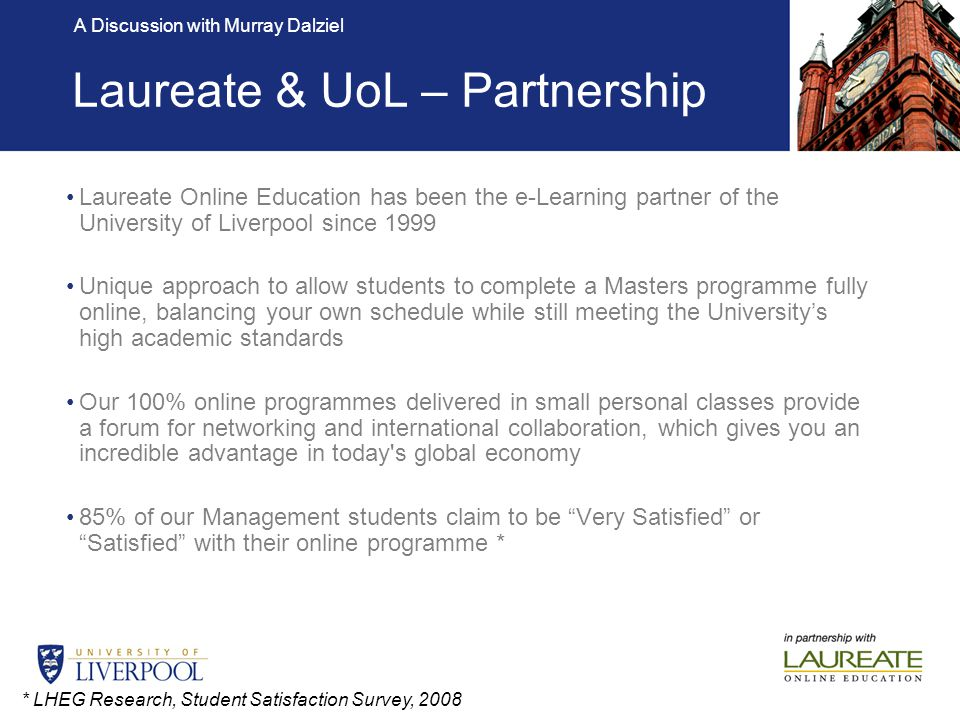 A Discussion with Murray Dalziel In 2009 – 4,000 students are enrolled into UoLs online programmes School of Management MBA MSc in Operations & Supply Chain Management MSc in Global Consumer Marketing MSc in International Management MSc in Global HRM Department of Computer Science MSc in IT (General) MSc in IT (Internet Computing) MSc in IT (Information Security) MSc in IT (Software Engineering) MSc in Information Systems Management Faculty of Medicine Masters in Public Health MSc in Clinical Research Administration Online Master Degree Programmes