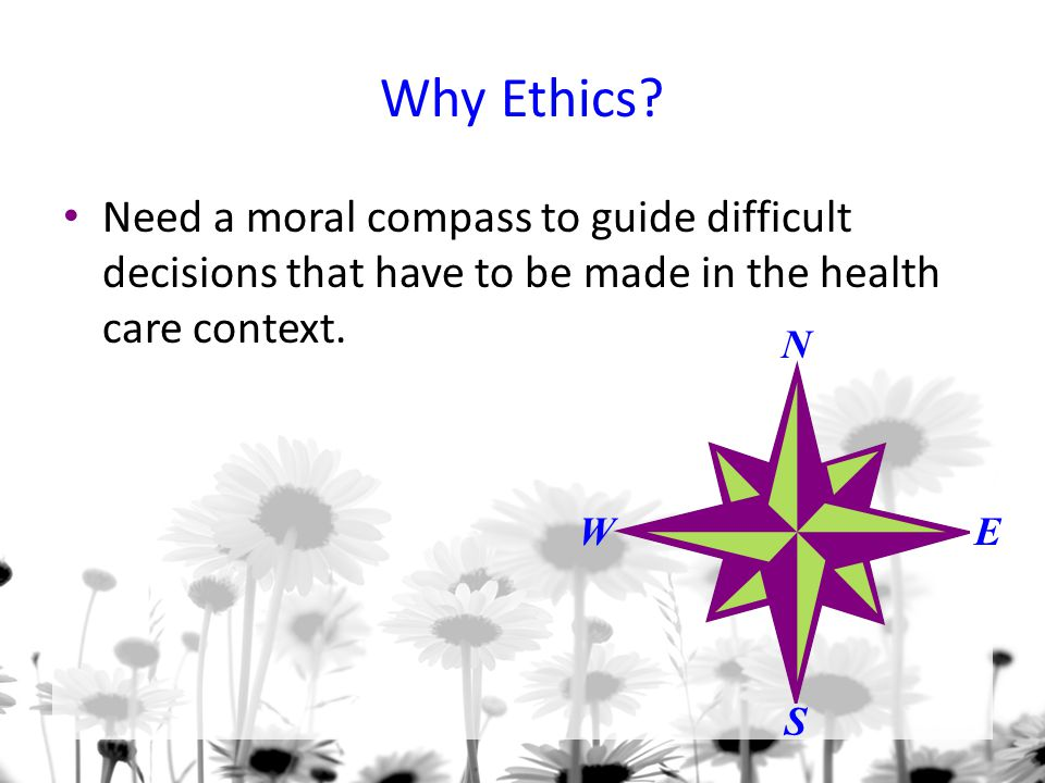Why Ethics? Need a moral compass to guide difficult decisions that have to be made in the health care context. N S WE