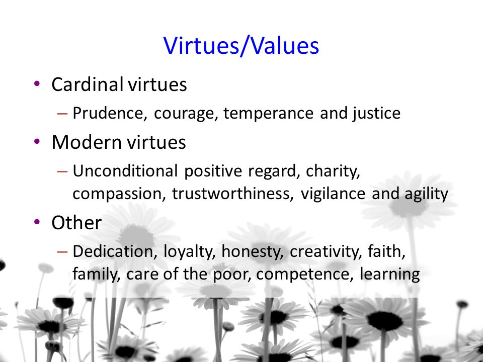 Virtues/Values Cardinal virtues – Prudence, courage, temperance and justice Modern virtues – Unconditional positive regard, charity, compassion, trustworthiness, vigilance and agility Other – Dedication, loyalty, honesty, creativity, faith, family, care of the poor, competence, learning