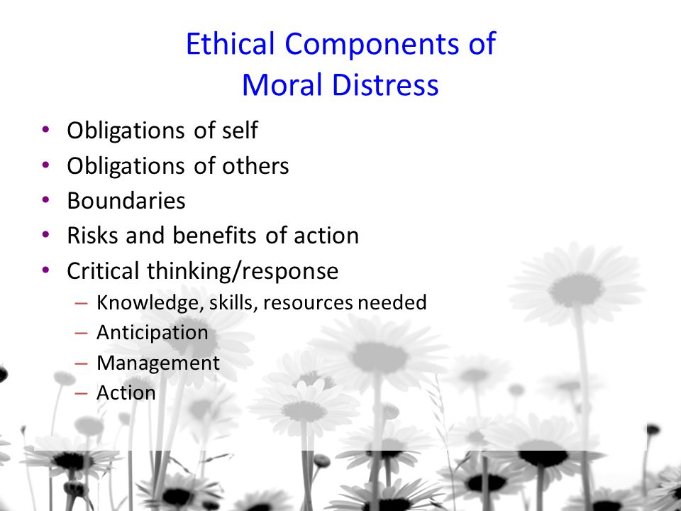 Ethical Components of Moral Distress Obligations of self Obligations of others Boundaries Risks and benefits of action Critical thinking/response – Knowledge, skills, resources needed – Anticipation – Management – Action