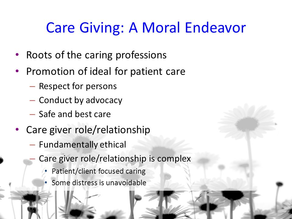 Care Giving: A Moral Endeavor Roots of the caring professions Promotion of ideal for patient care – Respect for persons – Conduct by advocacy – Safe and best care Care giver role/relationship – Fundamentally ethical – Care giver role/relationship is complex Patient/client focused caring Some distress is unavoidable