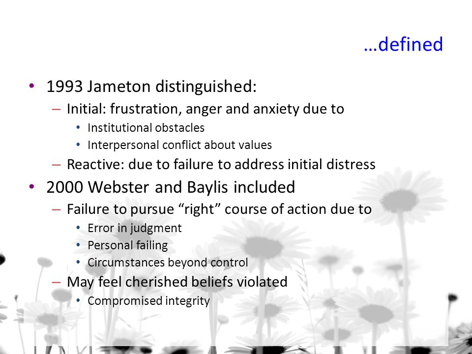 …defined 1993 Jameton distinguished: – Initial: frustration, anger and anxiety due to Institutional obstacles Interpersonal conflict about values – Reactive: due to failure to address initial distress 2000 Webster and Baylis included – Failure to pursue right course of action due to Error in judgment Personal failing Circumstances beyond control – May feel cherished beliefs violated Compromised integrity