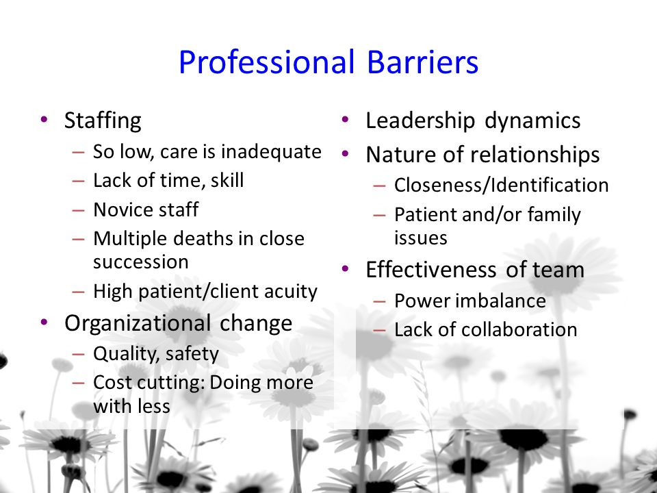 Professional Barriers Staffing – So low, care is inadequate – Lack of time, skill – Novice staff – Multiple deaths in close succession – High patient/client acuity Organizational change – Quality, safety – Cost cutting: Doing more with less Leadership dynamics Nature of relationships – Closeness/Identification – Patient and/or family issues Effectiveness of team – Power imbalance – Lack of collaboration
