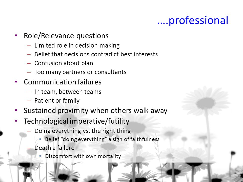 ….professional Role/Relevance questions – Limited role in decision making – Belief that decisions contradict best interests – Confusion about plan – Too many partners or consultants Communication failures – In team, between teams – Patient or family Sustained proximity when others walk away Technological imperative/futility – Doing everything vs.