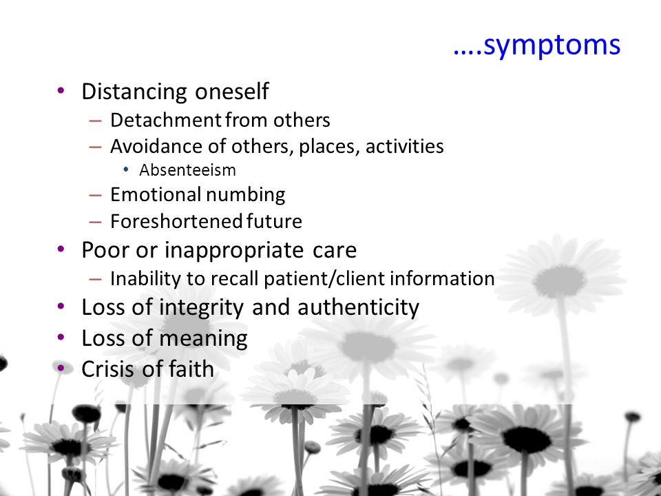 ….symptoms Distancing oneself – Detachment from others – Avoidance of others, places, activities Absenteeism – Emotional numbing – Foreshortened future Poor or inappropriate care – Inability to recall patient/client information Loss of integrity and authenticity Loss of meaning Crisis of faith