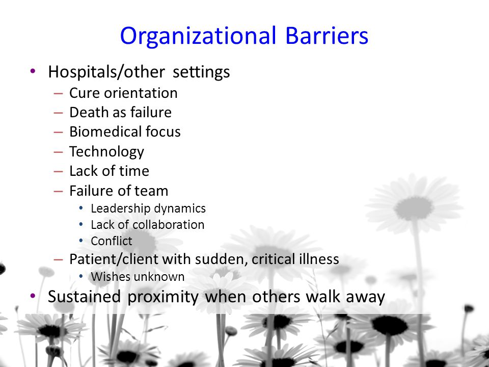 Organizational Barriers Hospitals/other settings – Cure orientation – Death as failure – Biomedical focus – Technology – Lack of time – Failure of team Leadership dynamics Lack of collaboration Conflict – Patient/client with sudden, critical illness Wishes unknown Sustained proximity when others walk away