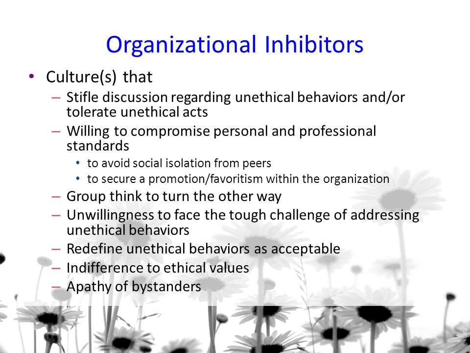 Organizational Inhibitors Culture(s) that – Stifle discussion regarding unethical behaviors and/or tolerate unethical acts – Willing to compromise personal and professional standards to avoid social isolation from peers to secure a promotion/favoritism within the organization – Group think to turn the other way – Unwillingness to face the tough challenge of addressing unethical behaviors – Redefine unethical behaviors as acceptable – Indifference to ethical values – Apathy of bystanders