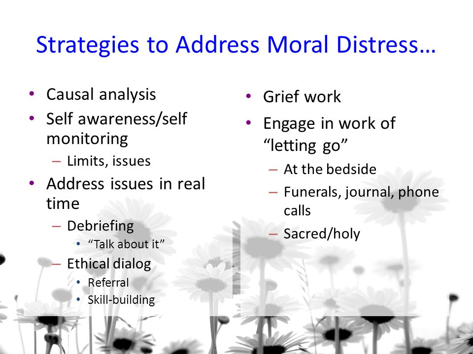 Strategies to Address Moral Distress… Causal analysis Self awareness/self monitoring – Limits, issues Address issues in real time – Debriefing Talk about it – Ethical dialog Referral Skill-building Grief work Engage in work of letting go – At the bedside – Funerals, journal, phone calls – Sacred/holy