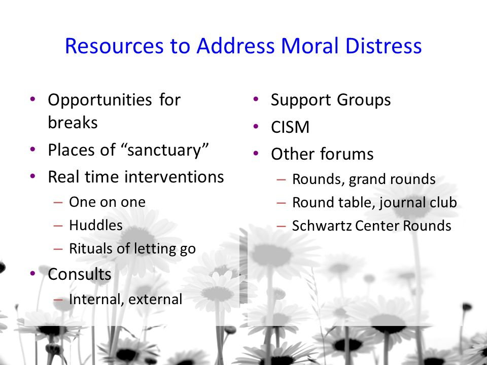 Resources to Address Moral Distress Opportunities for breaks Places of sanctuary Real time interventions – One on one – Huddles – Rituals of letting go Consults – Internal, external Support Groups CISM Other forums – Rounds, grand rounds – Round table, journal club – Schwartz Center Rounds