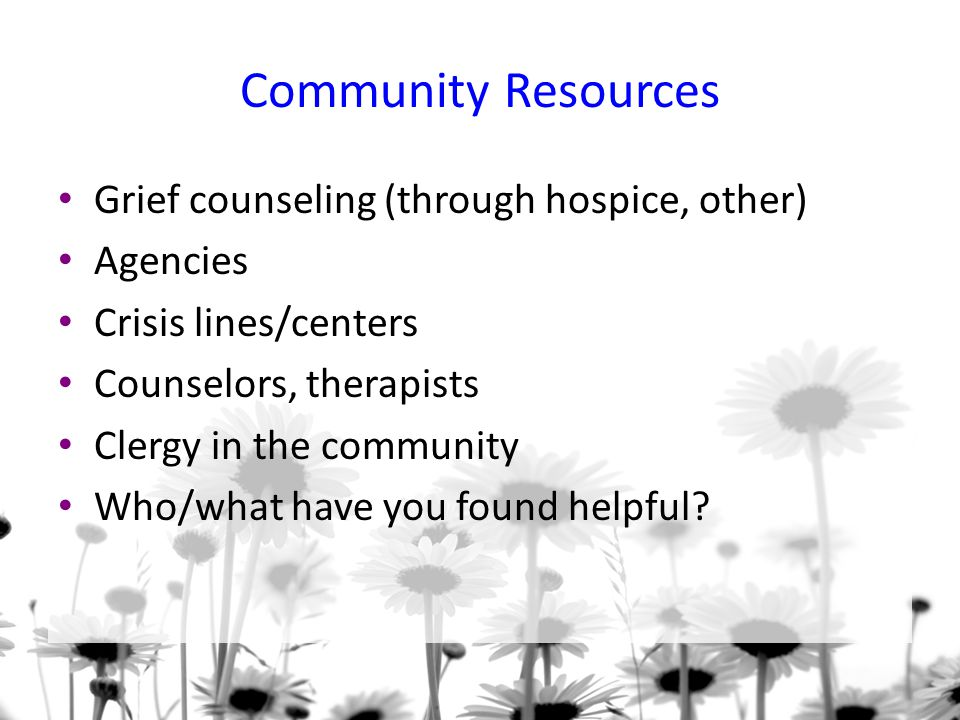 Community Resources Grief counseling (through hospice, other) Agencies Crisis lines/centers Counselors, therapists Clergy in the community Who/what have you found helpful?