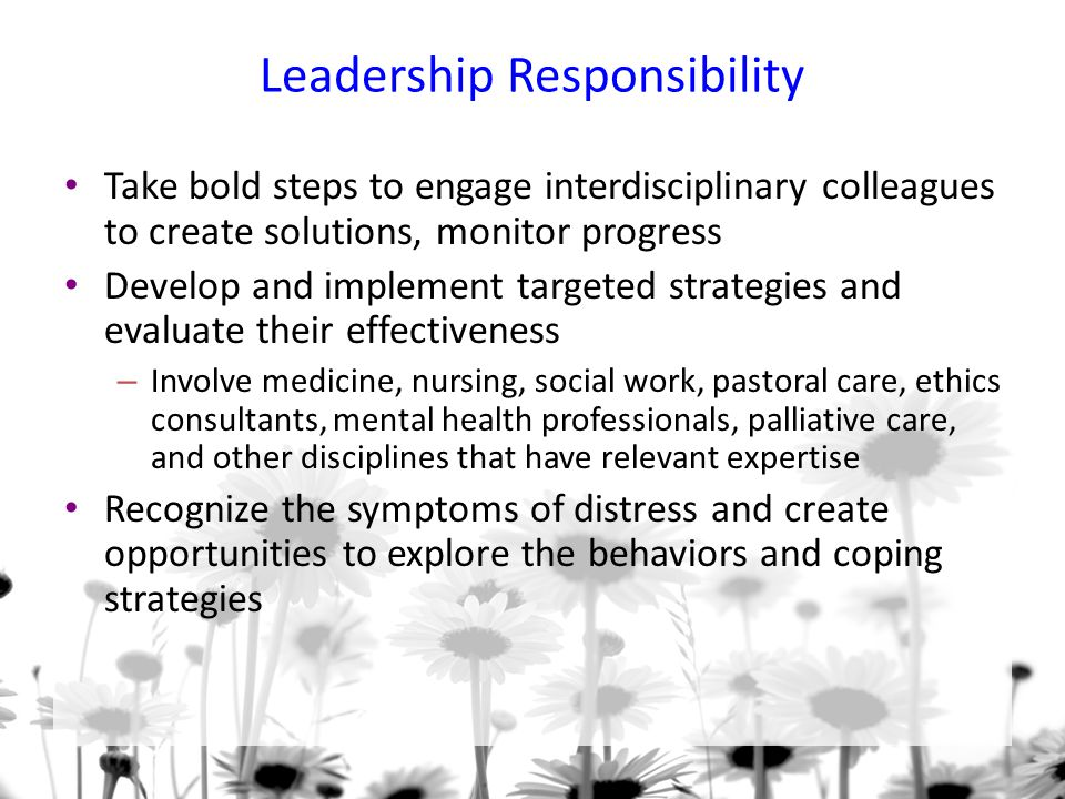 Leadership Responsibility Take bold steps to engage interdisciplinary colleagues to create solutions, monitor progress Develop and implement targeted strategies and evaluate their effectiveness – Involve medicine, nursing, social work, pastoral care, ethics consultants, mental health professionals, palliative care, and other disciplines that have relevant expertise Recognize the symptoms of distress and create opportunities to explore the behaviors and coping strategies