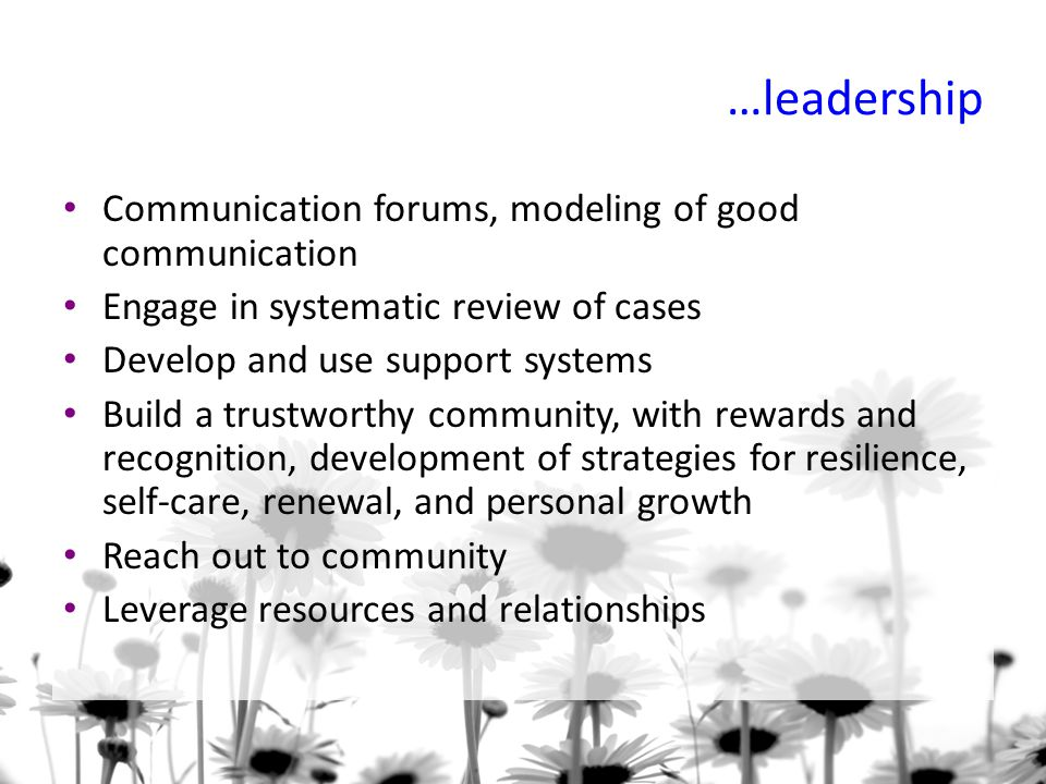 …leadership Communication forums, modeling of good communication Engage in systematic review of cases Develop and use support systems Build a trustworthy community, with rewards and recognition, development of strategies for resilience, self-care, renewal, and personal growth Reach out to community Leverage resources and relationships