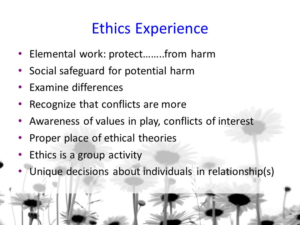 Ethics Experience Elemental work: protect……..from harm Social safeguard for potential harm Examine differences Recognize that conflicts are more Awareness of values in play, conflicts of interest Proper place of ethical theories Ethics is a group activity Unique decisions about individuals in relationship(s)