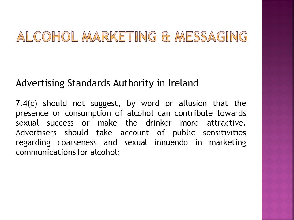 Advertising Standards Authority in Ireland 7.4(c) should not suggest, by word or allusion that the presence or consumption of alcohol can contribute towards sexual success or make the drinker more attractive.
