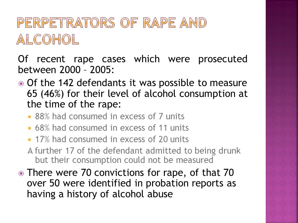 Of recent rape cases which were prosecuted between 2000 – 2005: Of the 142 defendants it was possible to measure 65 (46%) for their level of alcohol consumption at the time of the rape: 88% had consumed in excess of 7 units 68% had consumed in excess of 11 units 17% had consumed in excess of 20 units A further 17 of the defendant admitted to being drunk but their consumption could not be measured There were 70 convictions for rape, of that 70 over 50 were identified in probation reports as having a history of alcohol abuse