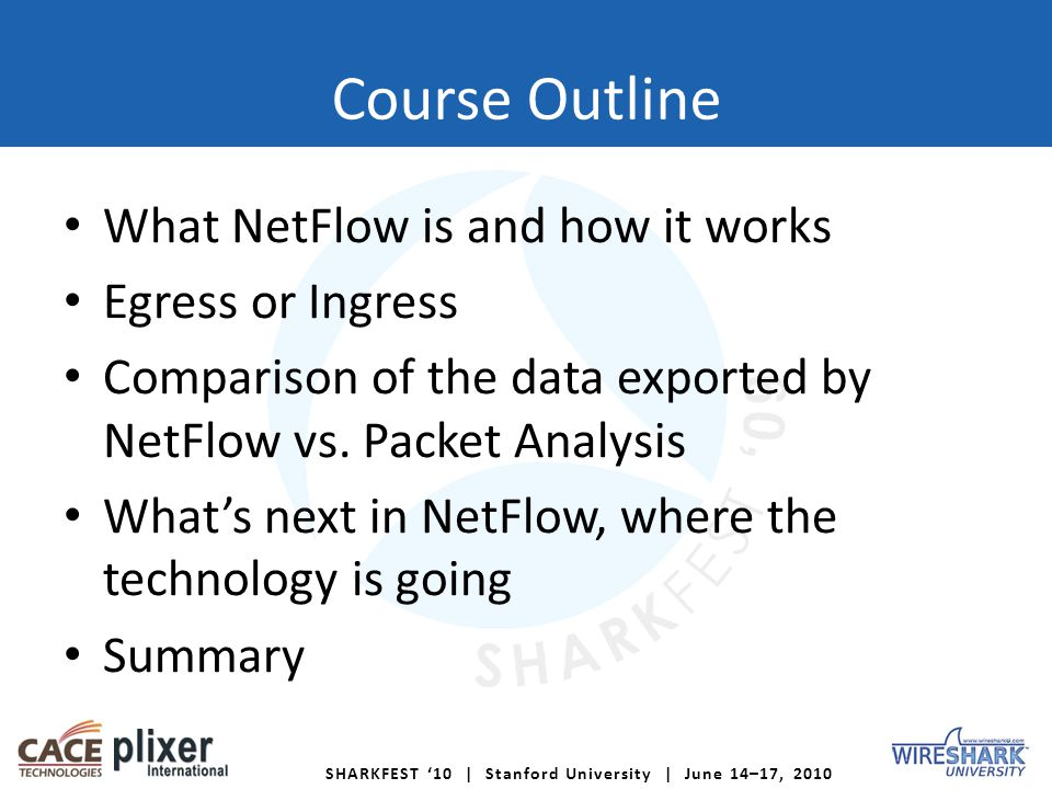 SHARKFEST 10 | Stanford University | June 14–17, 2010 Course Outline What NetFlow is and how it works Egress or Ingress Comparison of the data exported by NetFlow vs.