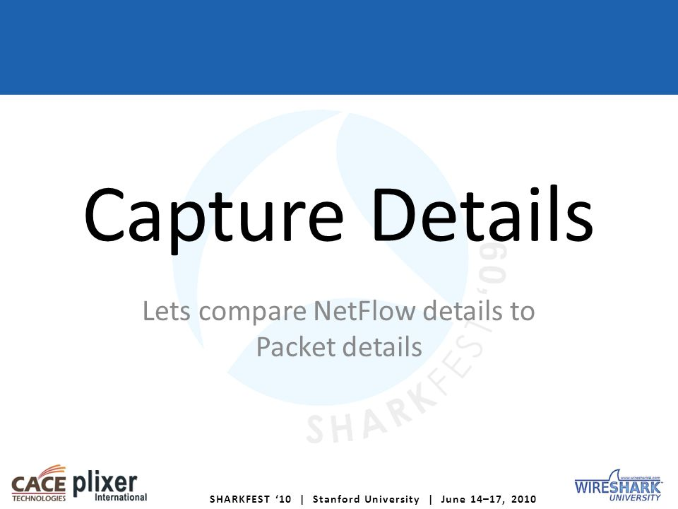 SHARKFEST 10 | Stanford University | June 14–17, 2010 Capture Details Lets compare NetFlow details to Packet details