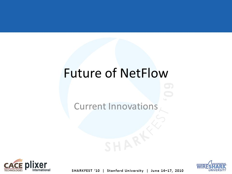 SHARKFEST 10 | Stanford University | June 14–17, 2010 Future of NetFlow Current Innovations