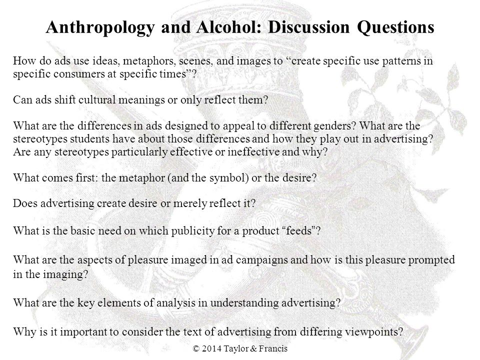 Anthropology and Alcohol: Discussion Questions How do ads use ideas, metaphors, scenes, and images to create specific use patterns in specific consume