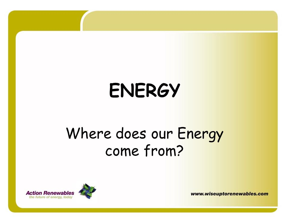 ENERGY Where does our Energy come from?