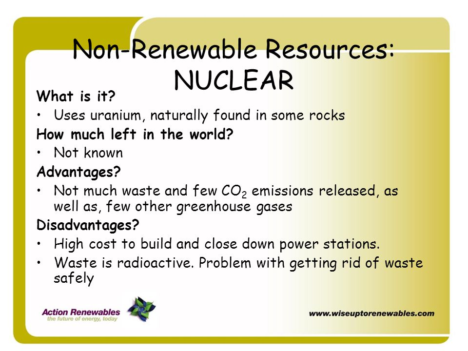 Non-Renewable Resources: NUCLEAR What is it? Uses uranium, naturally found in some rocks How much left in the world? Not known Advantages? Not much wa