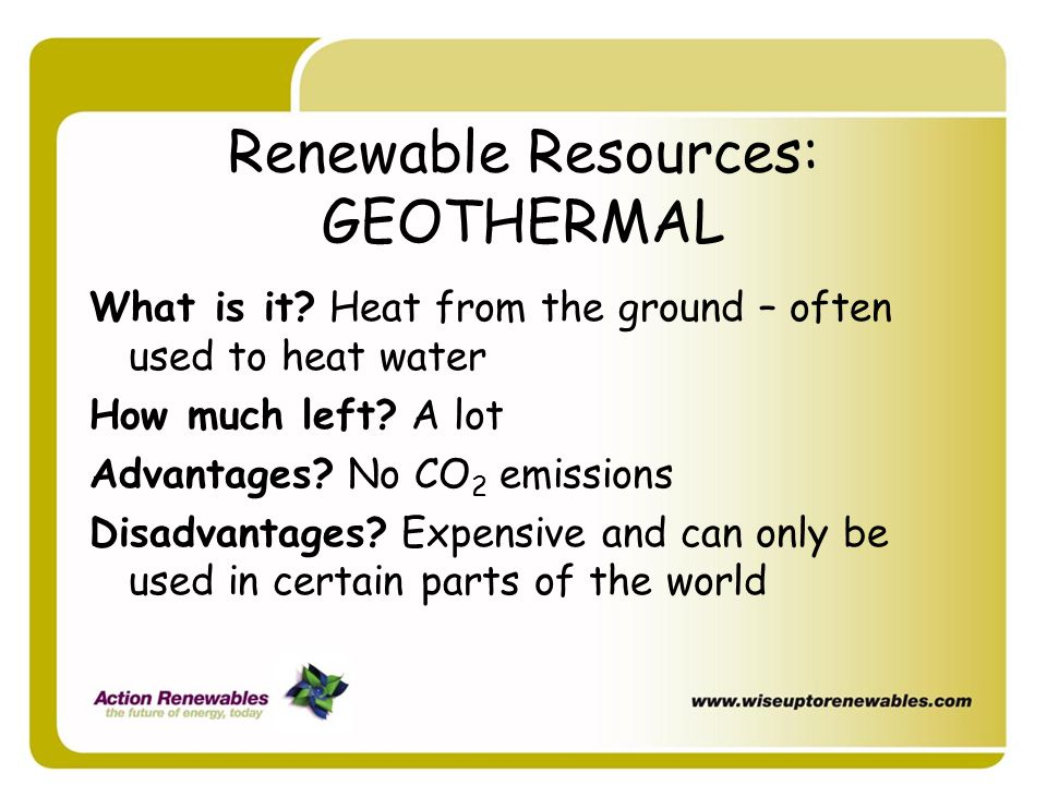 Renewable Resources: GEOTHERMAL What is it? Heat from the ground – often used to heat water How much left? A lot Advantages? No CO 2 emissions Disadva