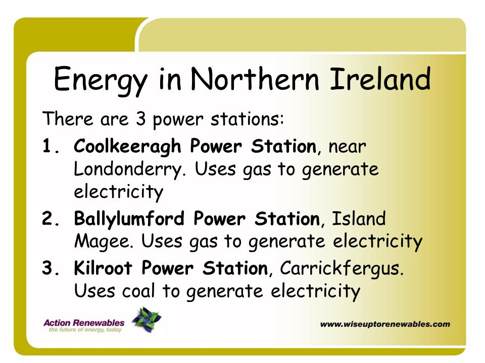 Energy in Northern Ireland There are 3 power stations: 1.Coolkeeragh Power Station, near Londonderry. Uses gas to generate electricity 2.Ballylumford
