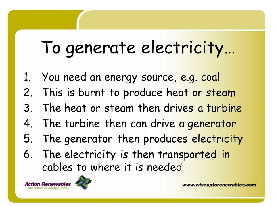 To generate electricity… 1.You need an energy source, e.g. coal 2.This is burnt to produce heat or steam 3.The heat or steam then drives a turbine 4.T