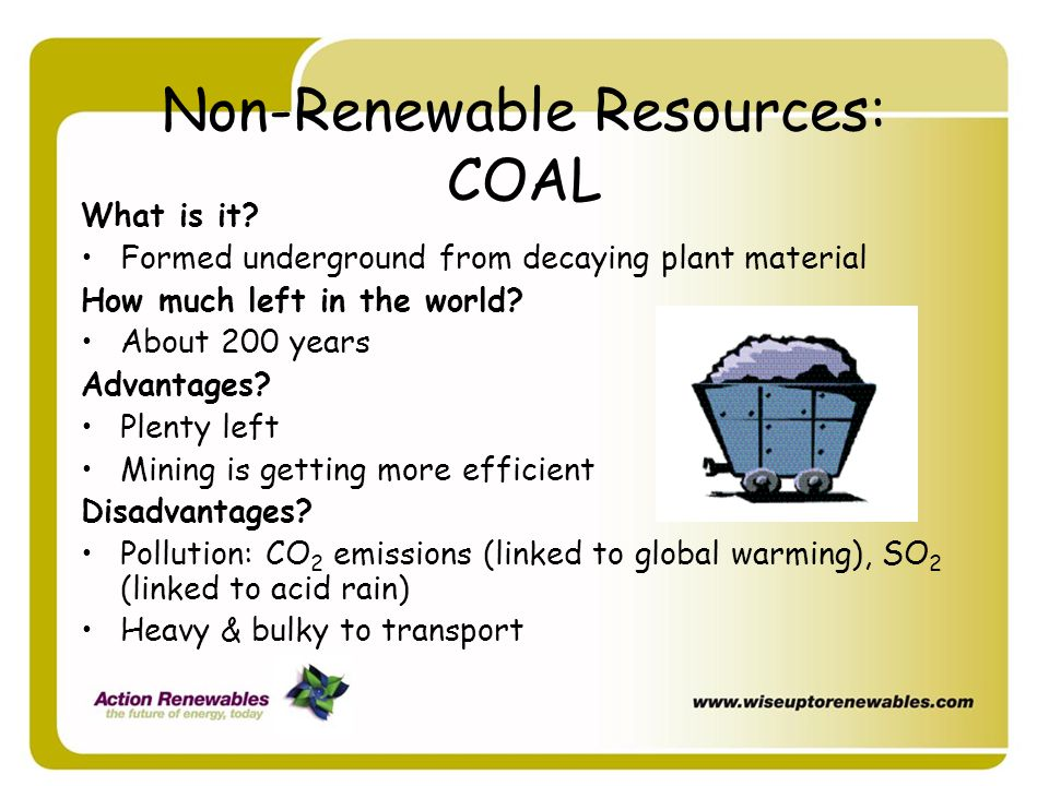 Non-Renewable Resources: COAL What is it? Formed underground from decaying plant material How much left in the world? About 200 years Advantages? Plen