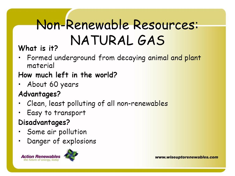 Non-Renewable Resources: NATURAL GAS What is it? Formed underground from decaying animal and plant material How much left in the world? About 60 years