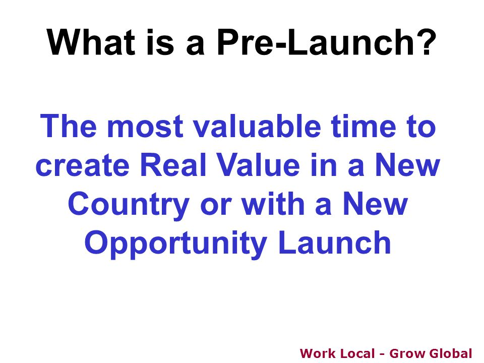 Work Local - Grow Global What is a Pre-Launch? The most valuable time to create Real Value in a New Country or with a New Opportunity Launch