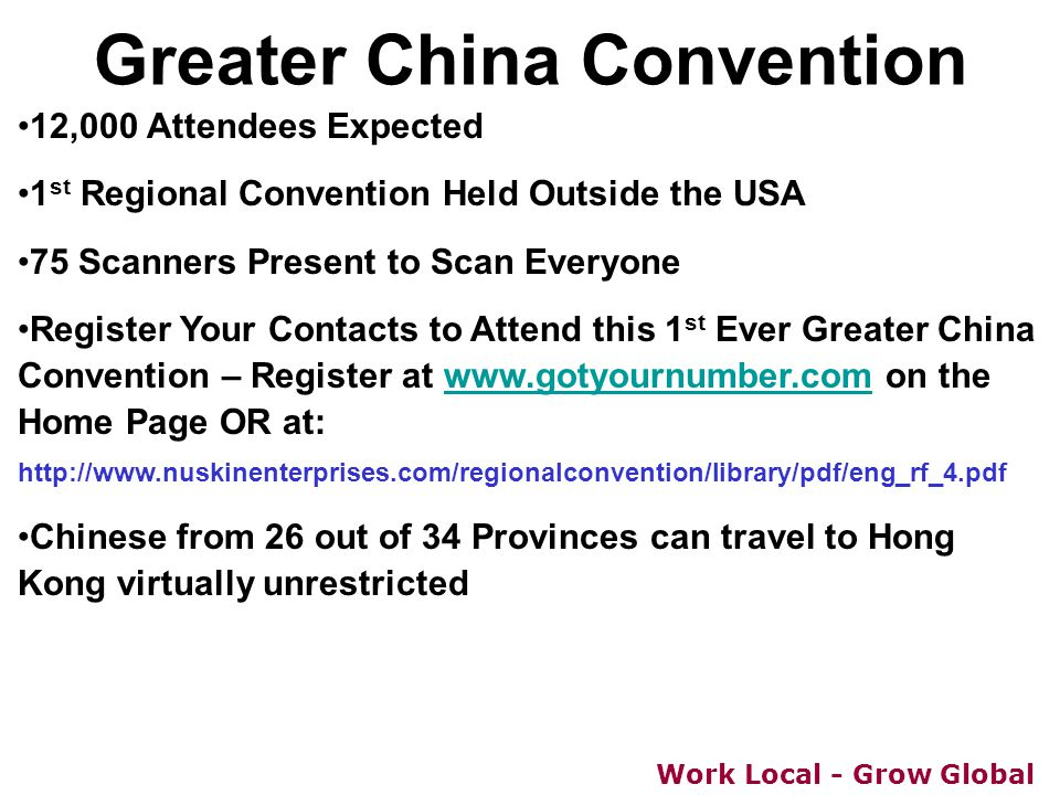 Work Local - Grow Global Greater China Convention 12,000 Attendees Expected 1 st Regional Convention Held Outside the USA 75 Scanners Present to Scan