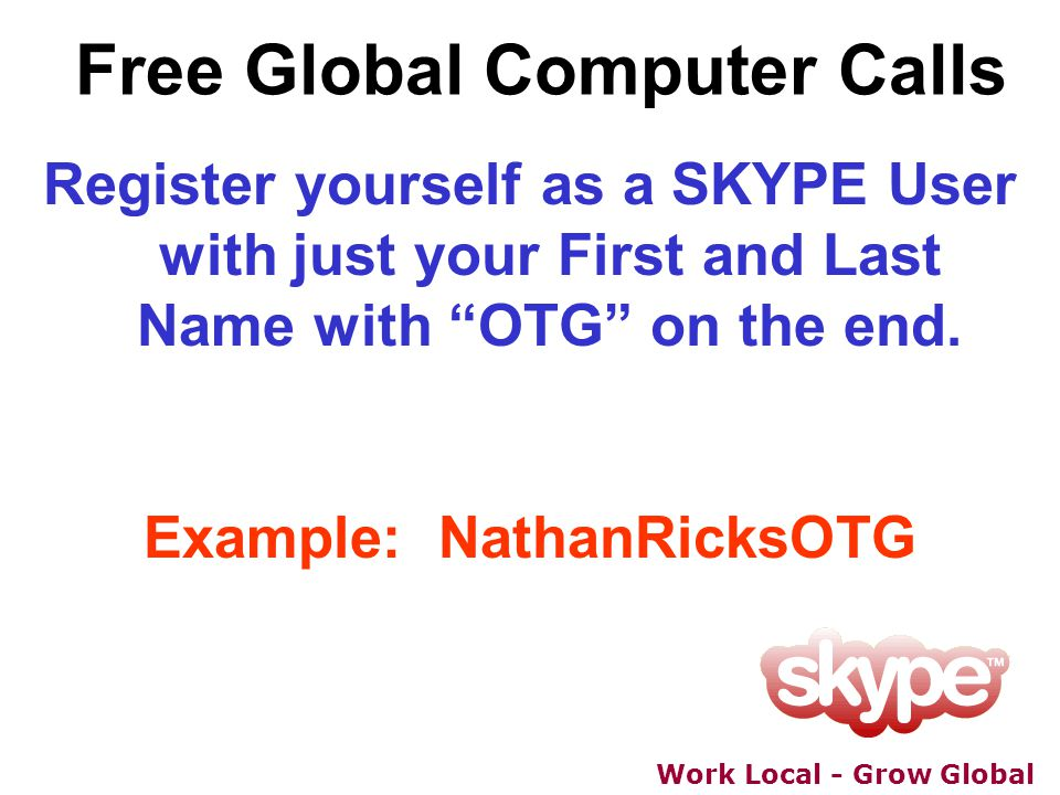 Work Local - Grow Global Free Global Computer Calls Register yourself as a SKYPE User with just your First and Last Name with OTG on the end. Example: