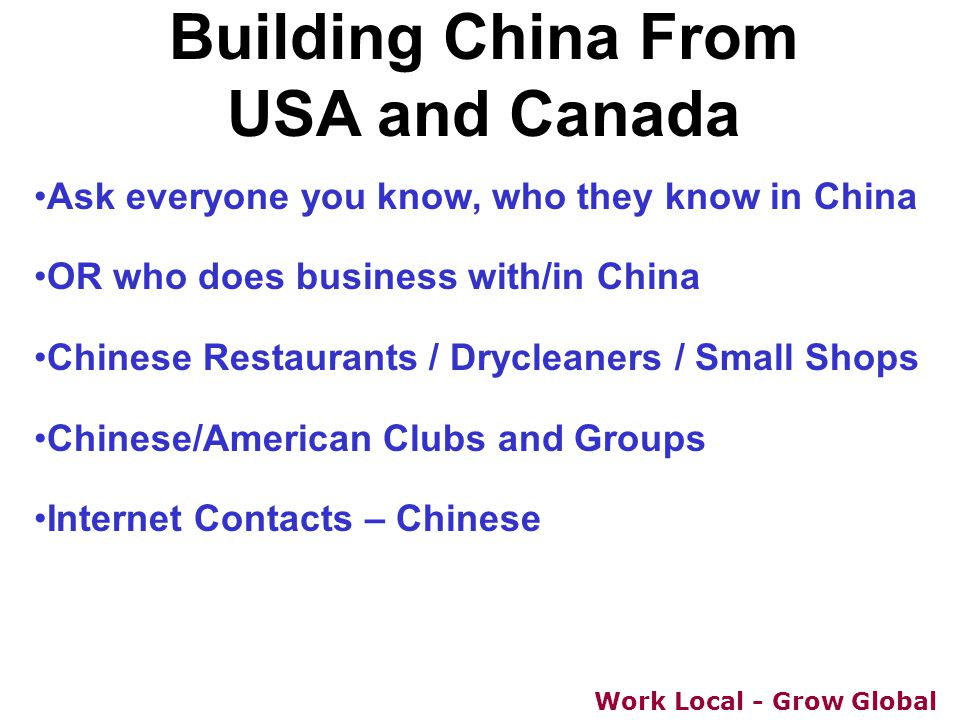 Work Local - Grow Global Building China From USA and Canada Ask everyone you know, who they know in China OR who does business with/in China Chinese R