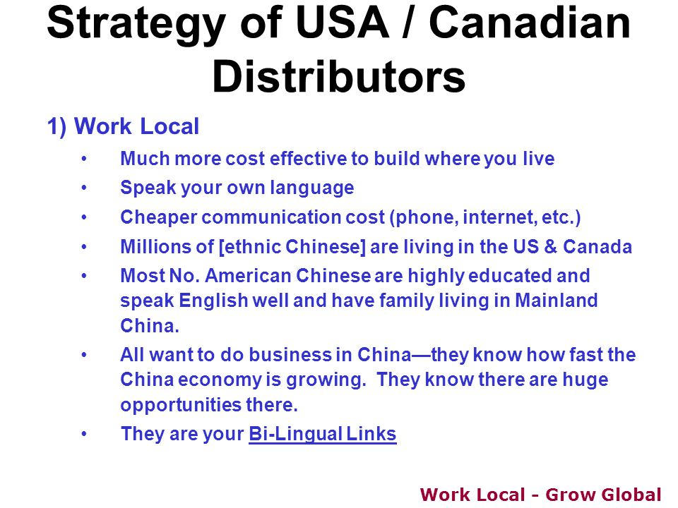 Work Local - Grow Global Strategy of USA / Canadian Distributors 1) Work Local Much more cost effective to build where you live Speak your own languag