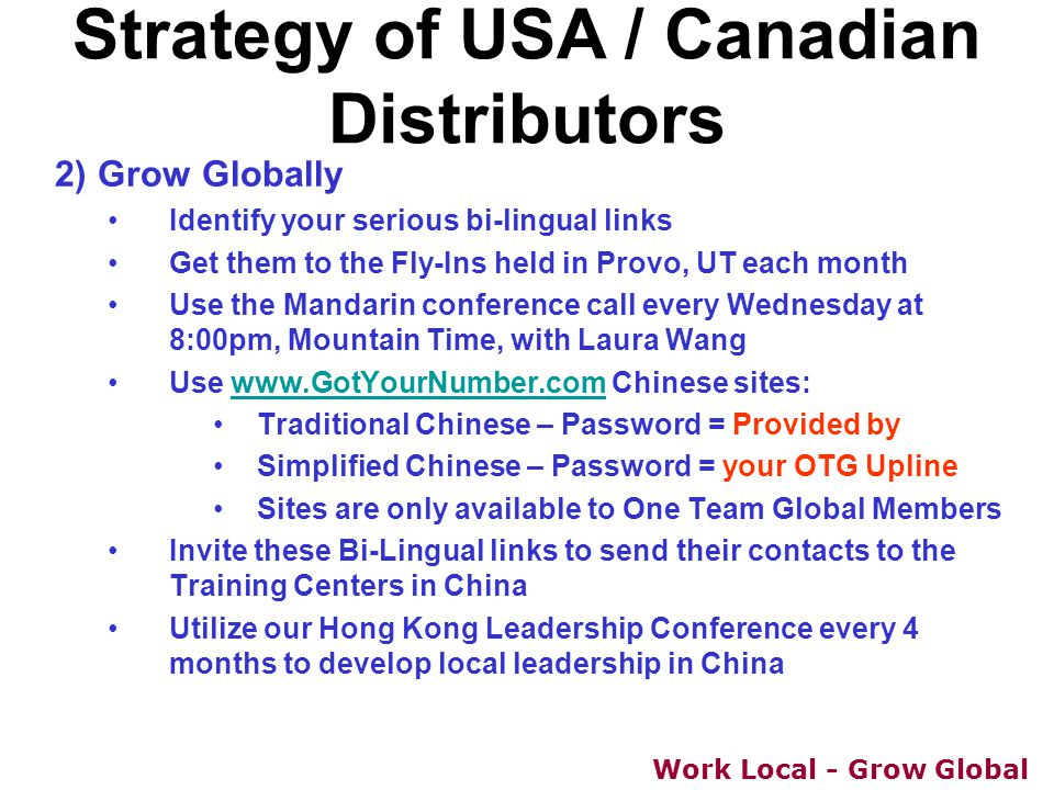 Work Local - Grow Global 2) Grow Globally Identify your serious bi-lingual links Get them to the Fly-Ins held in Provo, UT each month Use the Mandarin