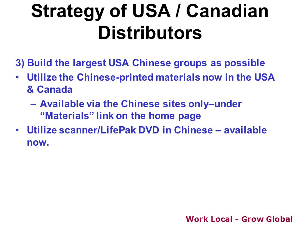 Work Local - Grow Global 3) Build the largest USA Chinese groups as possible Utilize the Chinese-printed materials now in the USA & Canada –Available