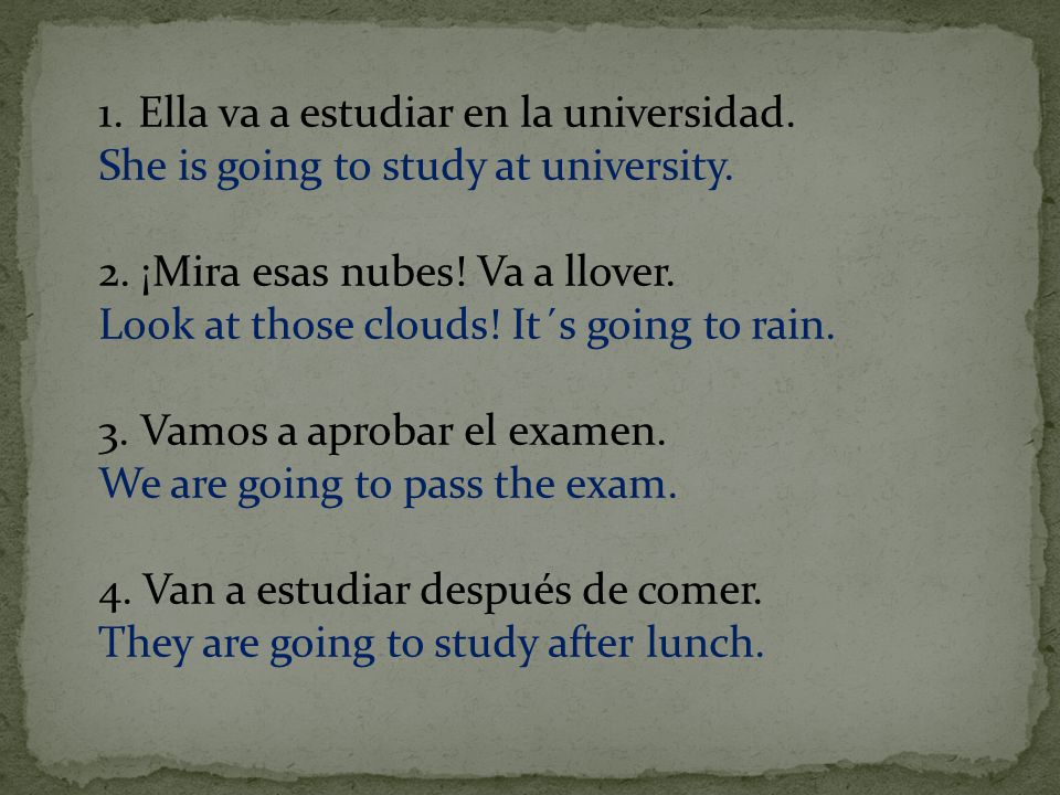 1.Ella va a estudiar en la universidad. She is going to study at university.