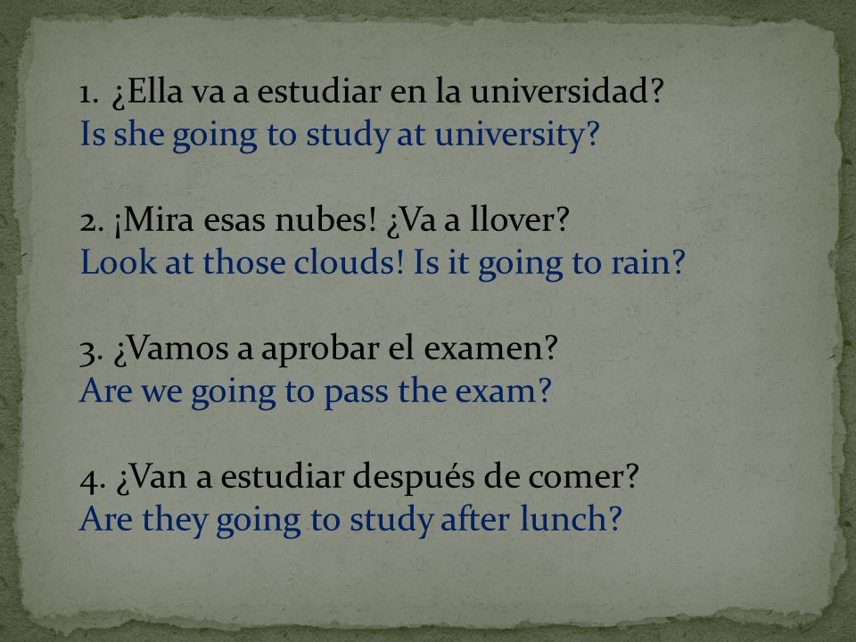 1.¿Ella va a estudiar en la universidad. Is she going to study at university.