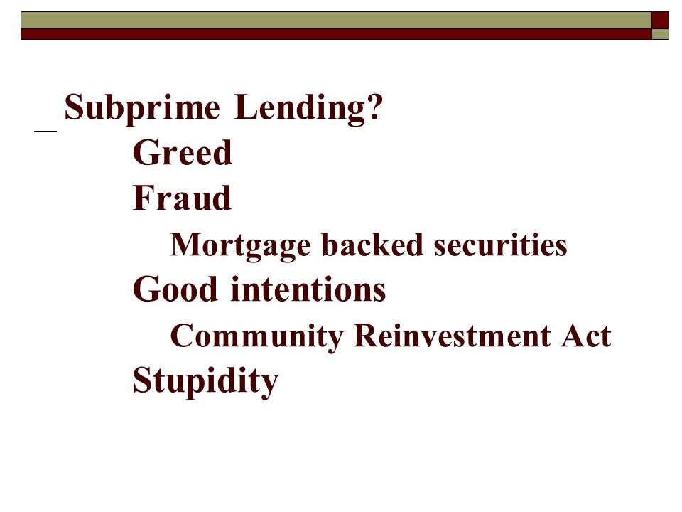 Subprime Lending? Greed Fraud Mortgage backed securities Good intentions Community Reinvestment Act Stupidity