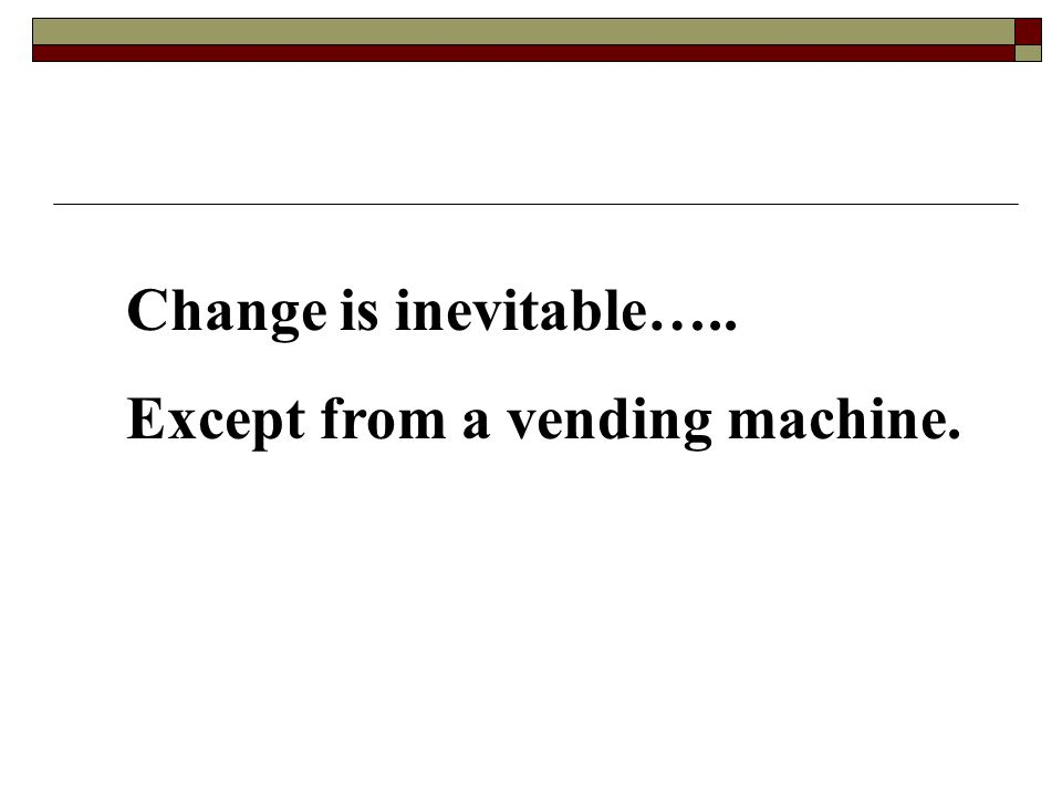 Change is inevitable….. Except from a vending machine.