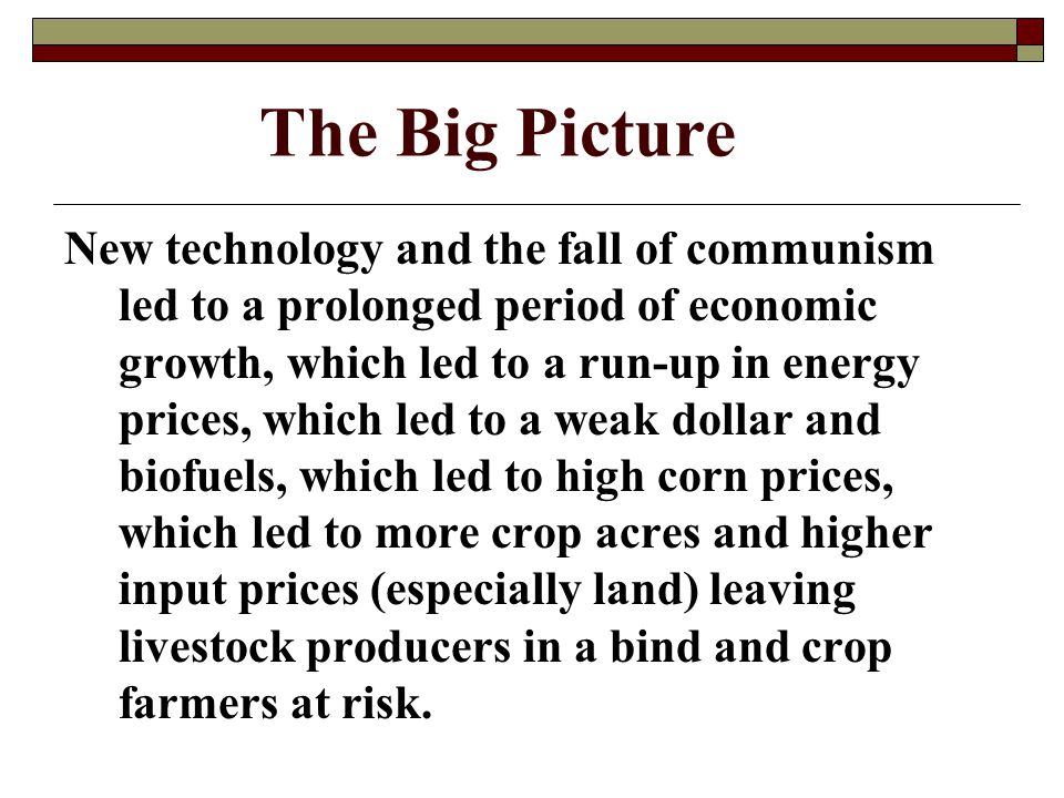 The Big Picture New technology and the fall of communism led to a prolonged period of economic growth, which led to a run-up in energy prices, which led to a weak dollar and biofuels, which led to high corn prices, which led to more crop acres and higher input prices (especially land) leaving livestock producers in a bind and crop farmers at risk.