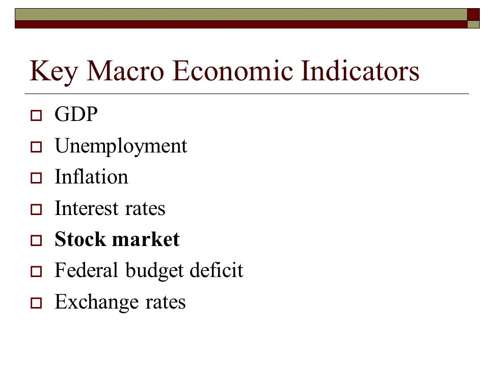 Key Macro Economic Indicators GDP Unemployment Inflation Interest rates Stock market Federal budget deficit Exchange rates