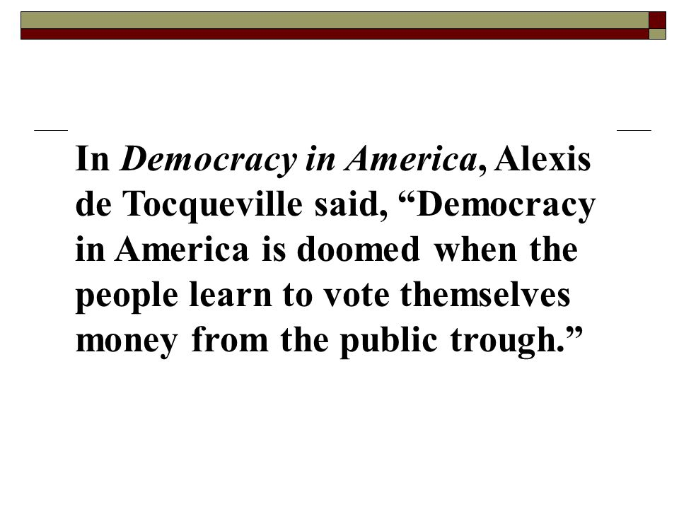 In Democracy in America, Alexis de Tocqueville said, Democracy in America is doomed when the people learn to vote themselves money from the public trough.