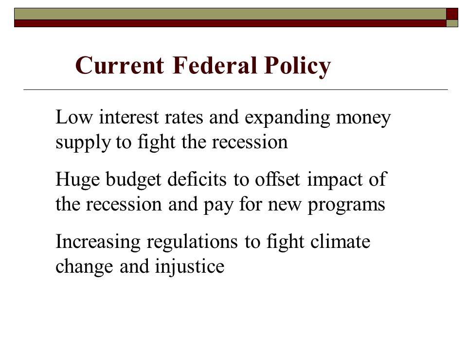 Current Federal Policy Low interest rates and expanding money supply to fight the recession Huge budget deficits to offset impact of the recession and pay for new programs Increasing regulations to fight climate change and injustice