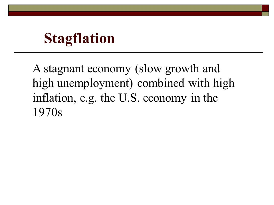 Stagflation A stagnant economy (slow growth and high unemployment) combined with high inflation, e.g.