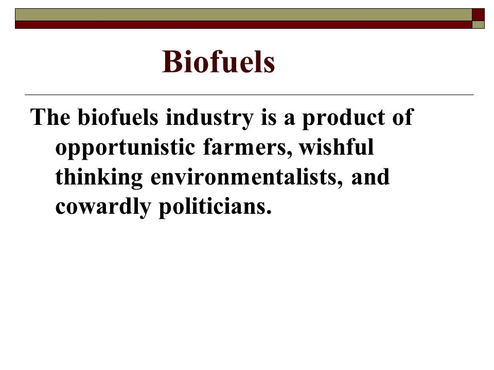 Biofuels The biofuels industry is a product of opportunistic farmers, wishful thinking environmentalists, and cowardly politicians.