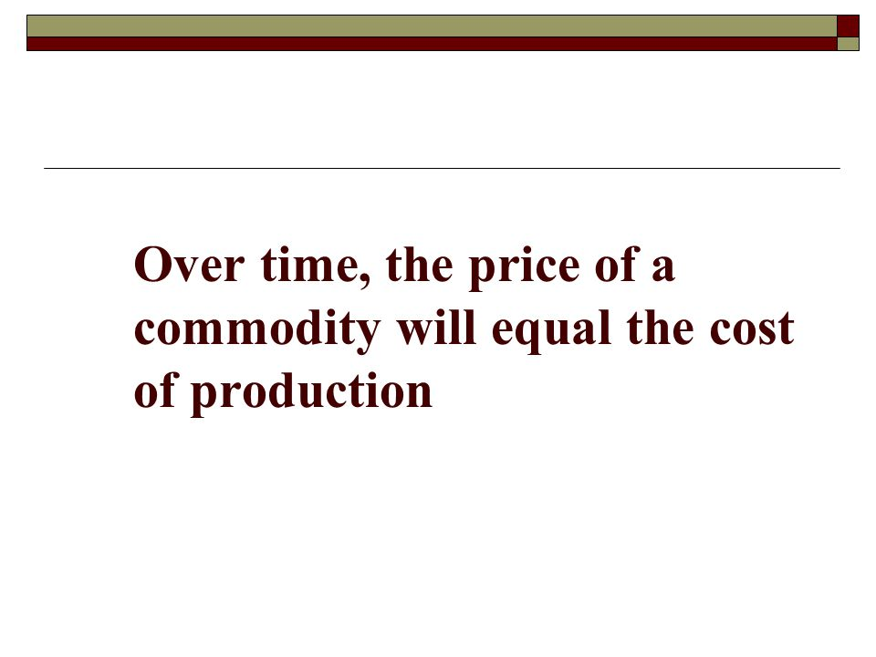 Over time, the price of a commodity will equal the cost of production